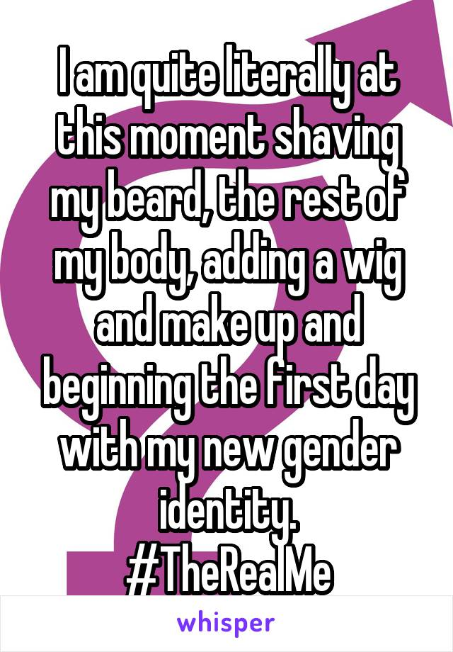 I am quite literally at this moment shaving my beard, the rest of my body, adding a wig and make up and beginning the first day with my new gender identity. #TheRealMe