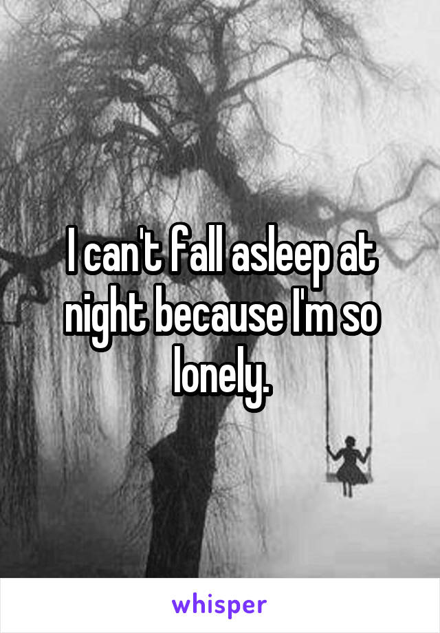 I can't fall asleep at night because I'm so lonely.