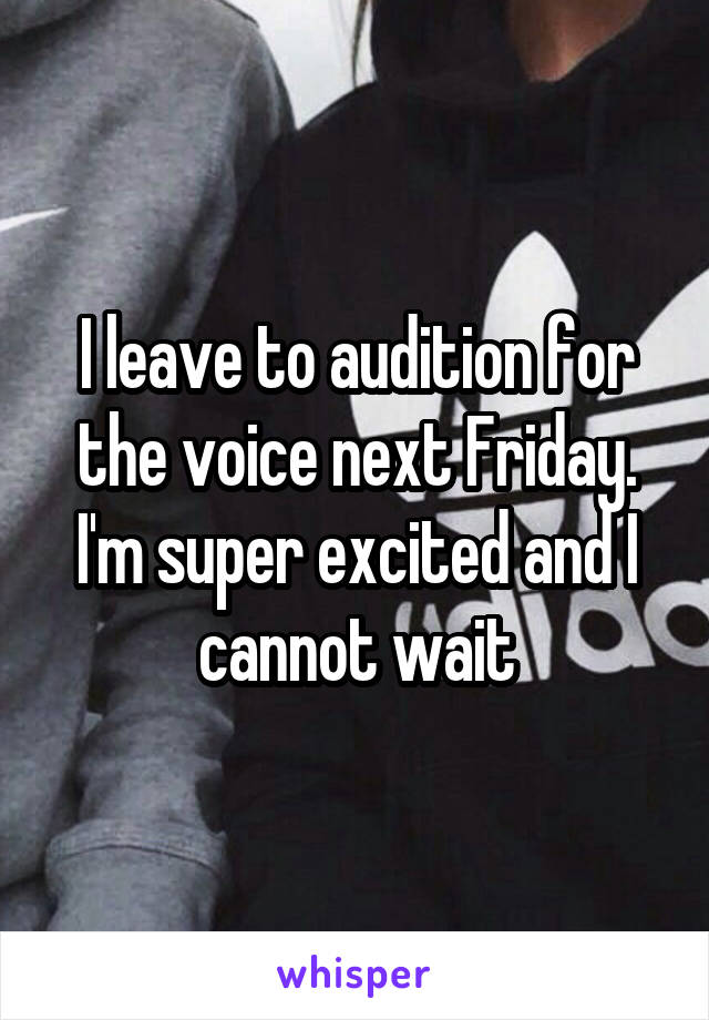 I leave to audition for the voice next Friday. I'm super excited and I cannot wait
