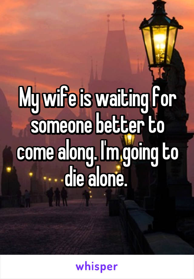 My wife is waiting for someone better to come along. I'm going to die alone.