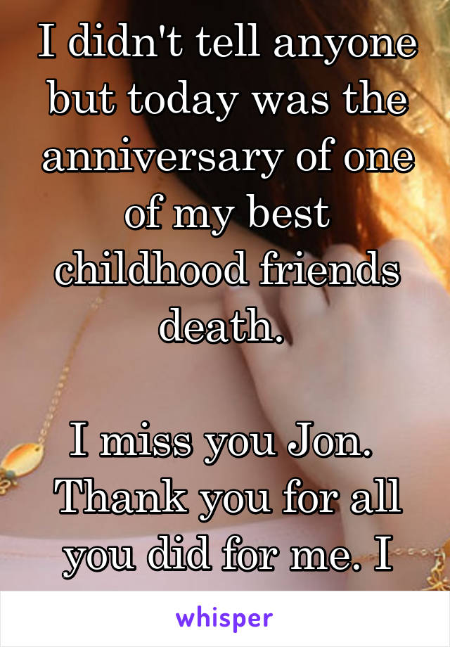 I didn't tell anyone but today was the anniversary of one of my best childhood friends death.   I miss you Jon.  Thank you for all you did for me. I will never forget.