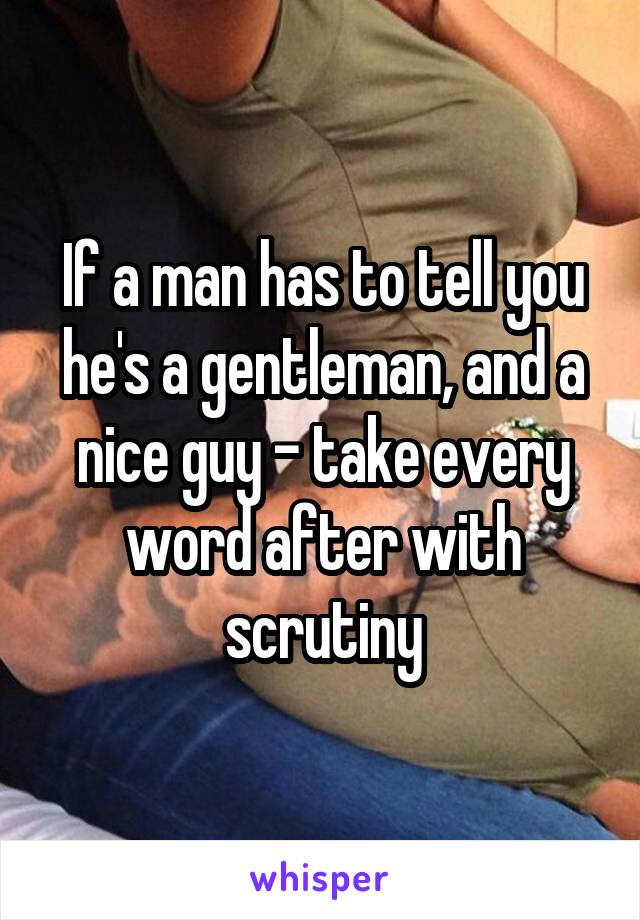 If a man has to tell you he's a gentleman, and a nice guy - take every word after with scrutiny