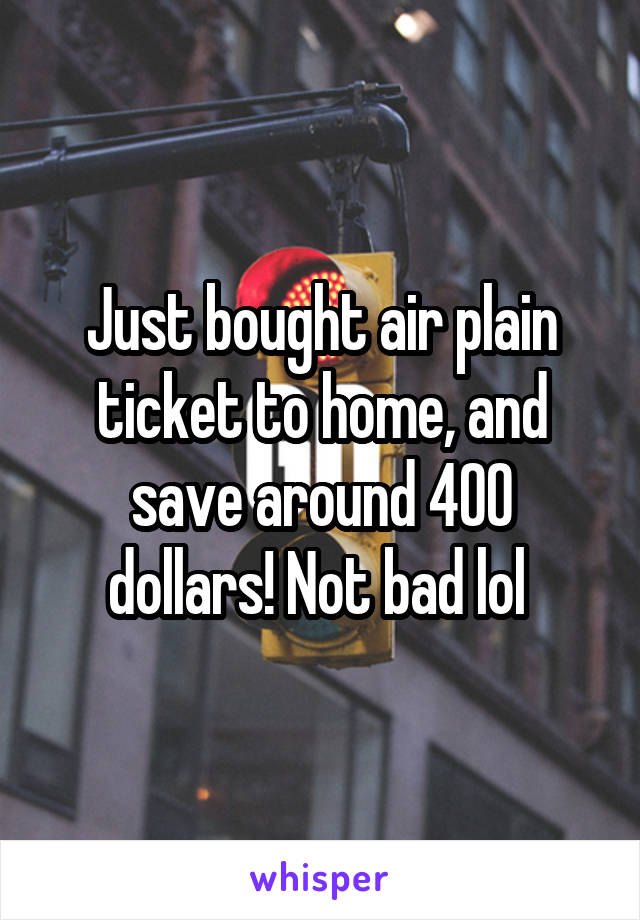 Just bought air plain ticket to home, and save around 400 dollars! Not bad lol