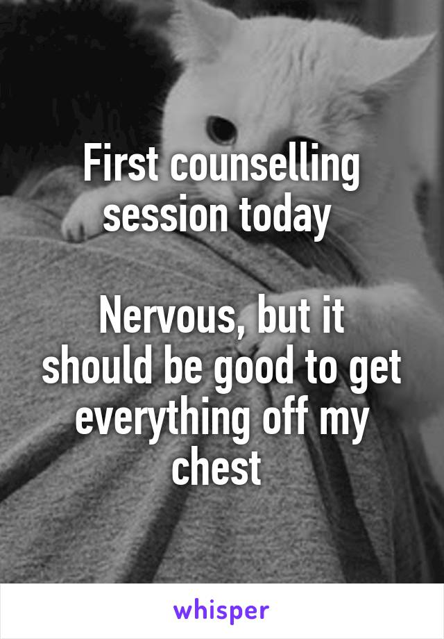 First counselling session today   Nervous, but it should be good to get everything off my chest