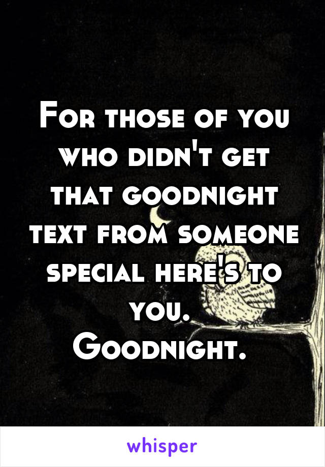 For those of you who didn't get that goodnight text from someone special here's to you.  Goodnight.