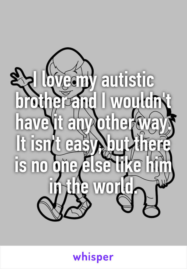 I love my autistic brother and I wouldn't have it any other way. It isn't easy, but there is no one else like him in the world.