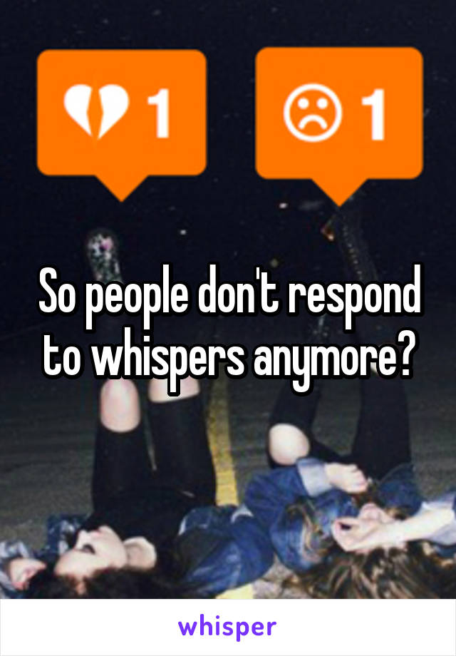 So people don't respond to whispers anymore?