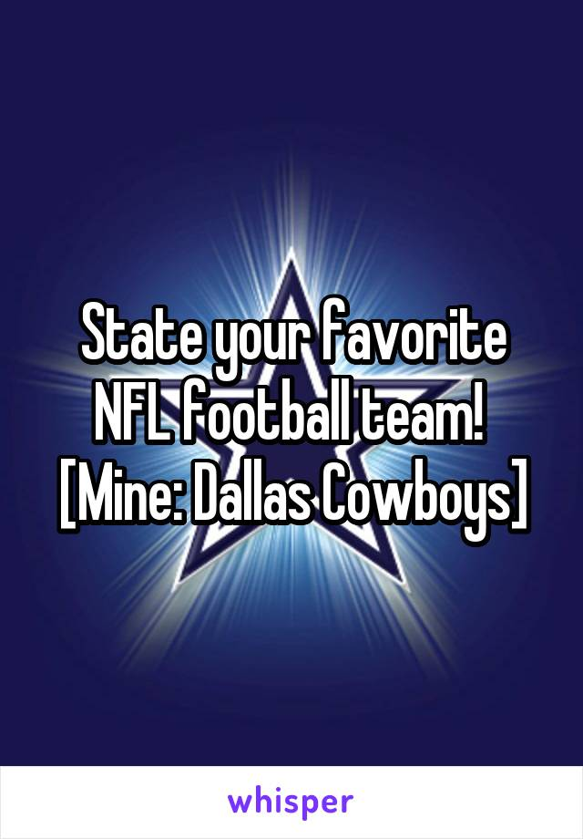 State your favorite NFL football team!  [Mine: Dallas Cowboys]