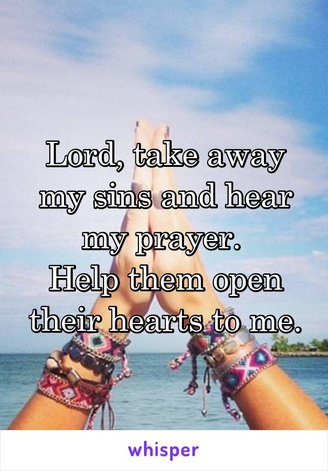 Lord, take away my sins and hear my prayer.  Help them open their hearts to me.