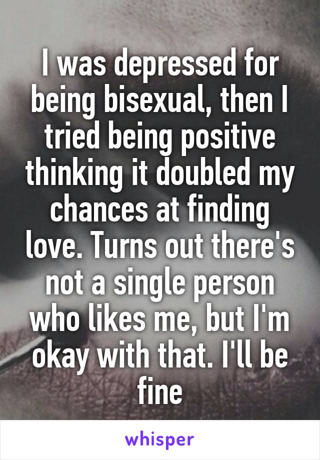 I was depressed for being bisexual, then I tried being positive thinking it doubled my chances at finding love. Turns out there's not a single person who likes me, but I'm okay with that. I'll be fine