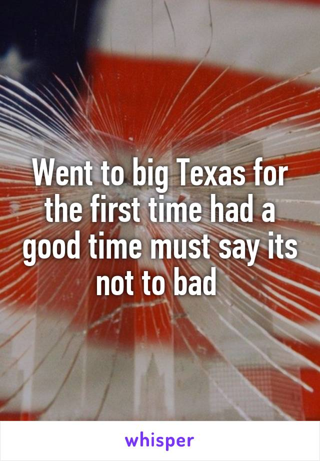 Went to big Texas for the first time had a good time must say its not to bad