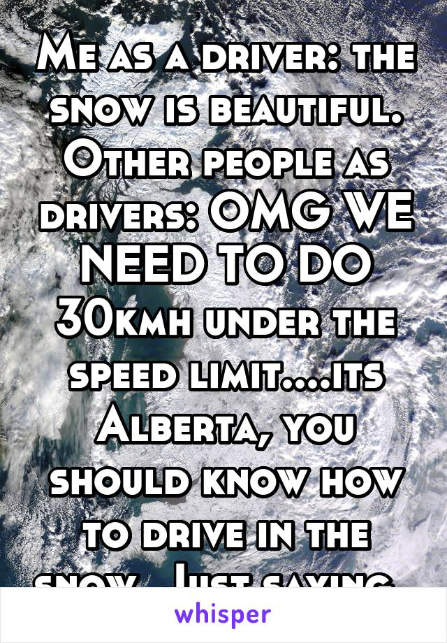 Me as a driver: the snow is beautiful. Other people as drivers: OMG WE NEED TO DO 30kmh under the speed limit....its Alberta, you should know how to drive in the snow. Just saying..