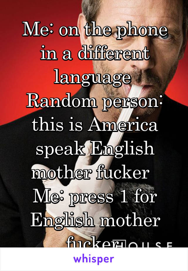 Me: on the phone in a different language  Random person: this is America speak English mother fucker   Me: press 1 for English mother fucker