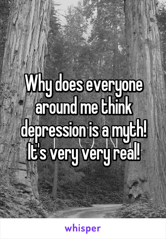 Why does everyone around me think depression is a myth! It's very very real!