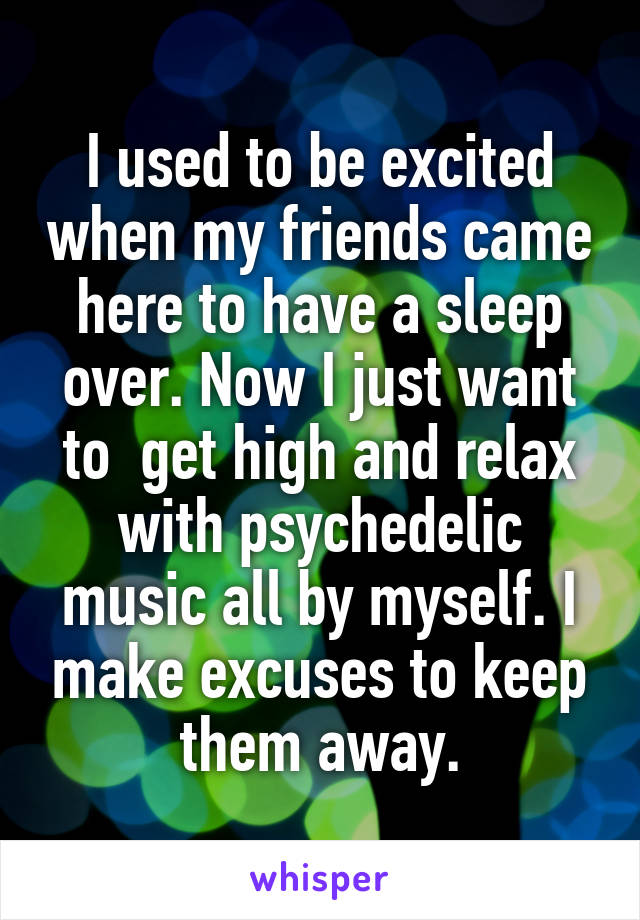 I used to be excited when my friends came here to have a sleep over. Now I just want to  get high and relax with psychedelic music all by myself. I make excuses to keep them away.