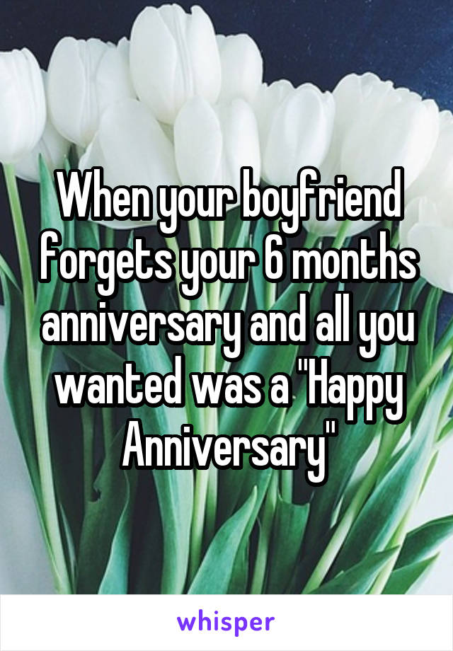 "When your boyfriend forgets your 6 months anniversary and all you wanted was a ""Happy Anniversary"""