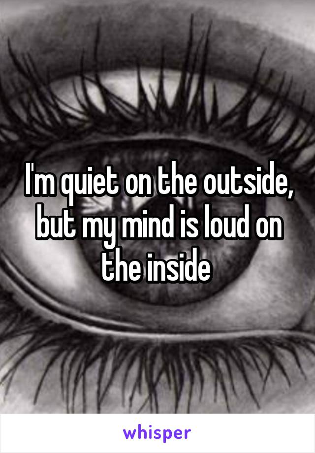 I'm quiet on the outside, but my mind is loud on the inside