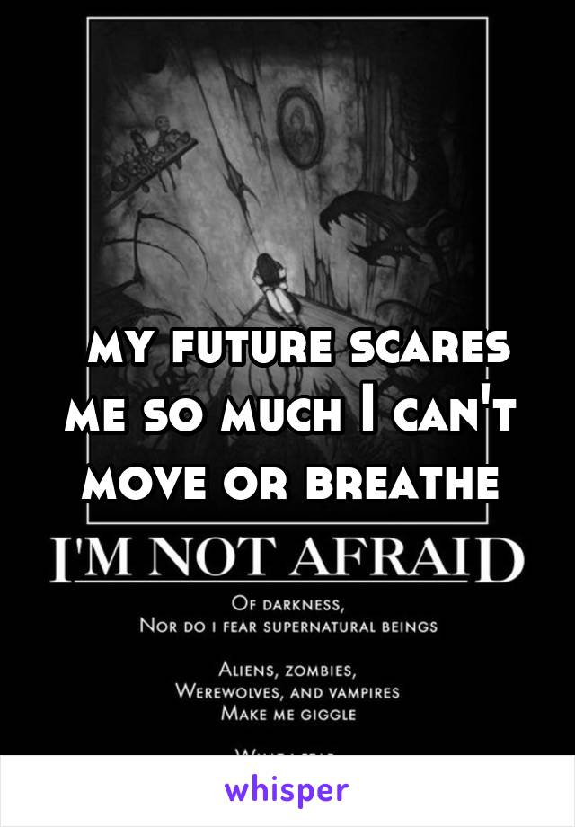 my future scares me so much I can't move or breathe