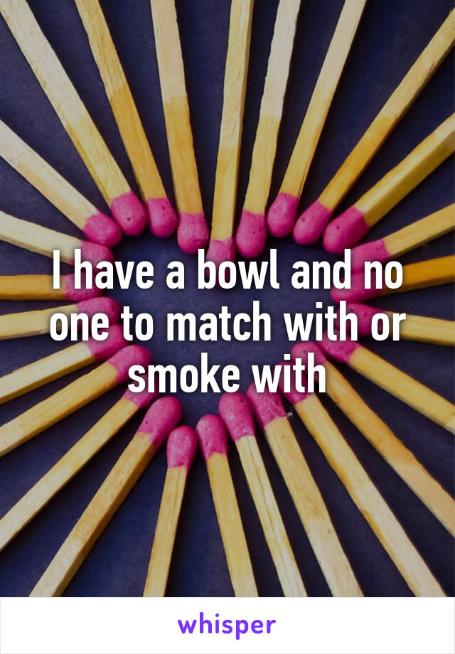 I have a bowl and no one to match with or smoke with