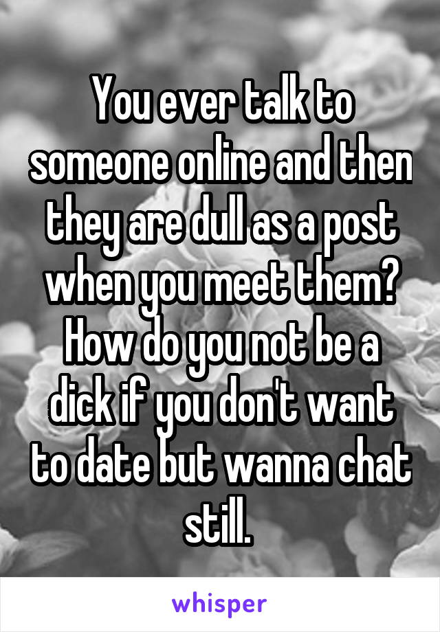 You ever talk to someone online and then they are dull as a post when you meet them? How do you not be a dick if you don't want to date but wanna chat still.