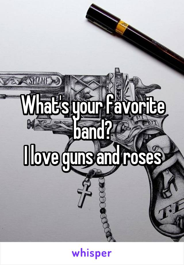 What's your favorite band? I love guns and roses