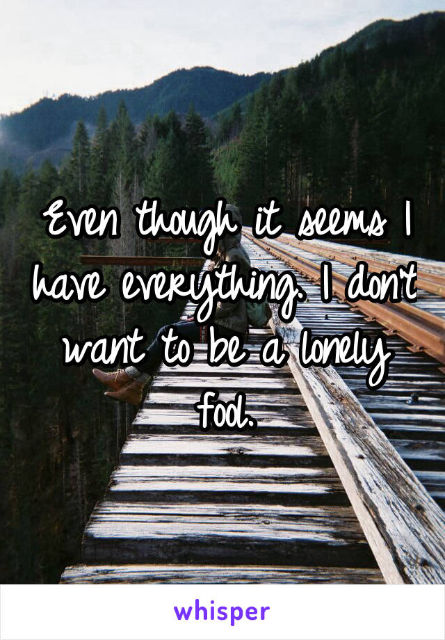 Even though it seems I have everything. I don't want to be a lonely fool.
