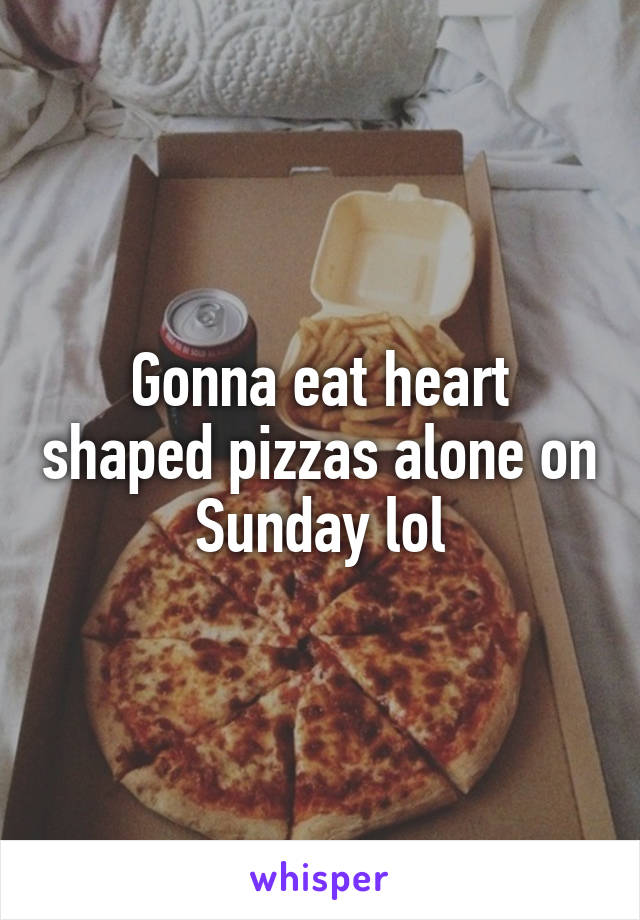 Gonna eat heart shaped pizzas alone on Sunday lol