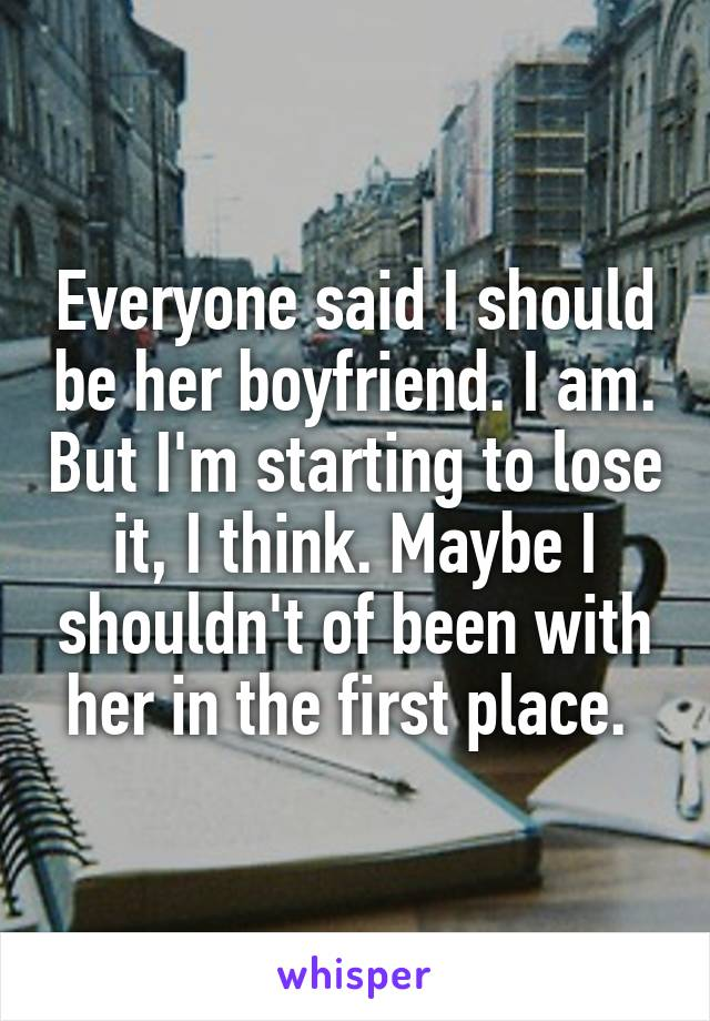 Everyone said I should be her boyfriend. I am. But I'm starting to lose it, I think. Maybe I shouldn't of been with her in the first place.