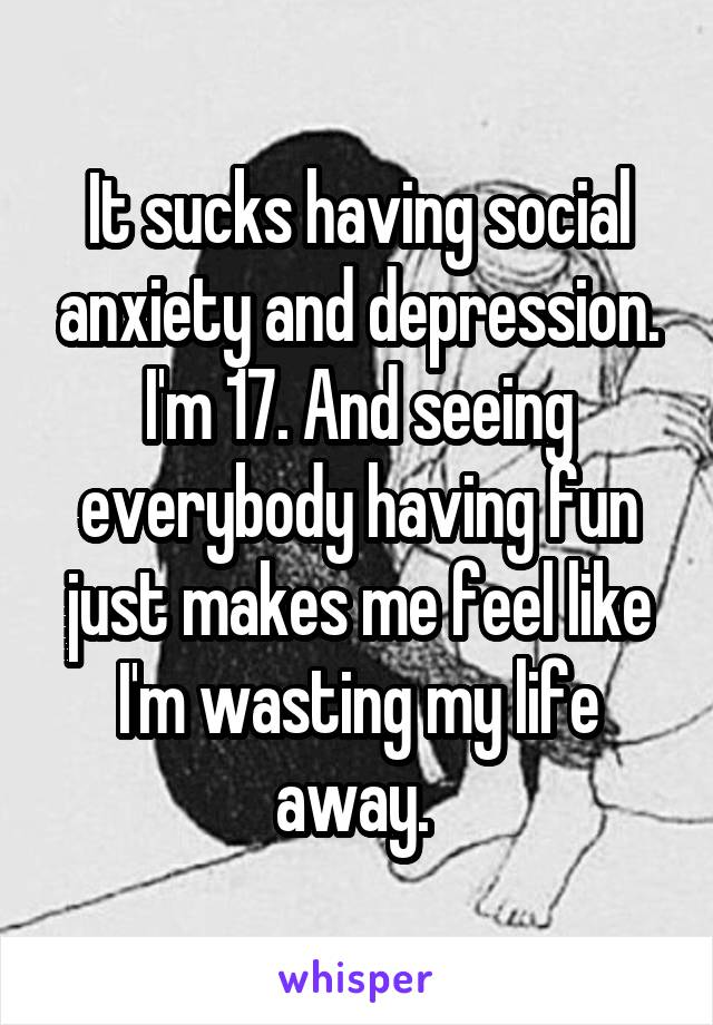 It sucks having social anxiety and depression. I'm 17. And seeing everybody having fun just makes me feel like I'm wasting my life away.