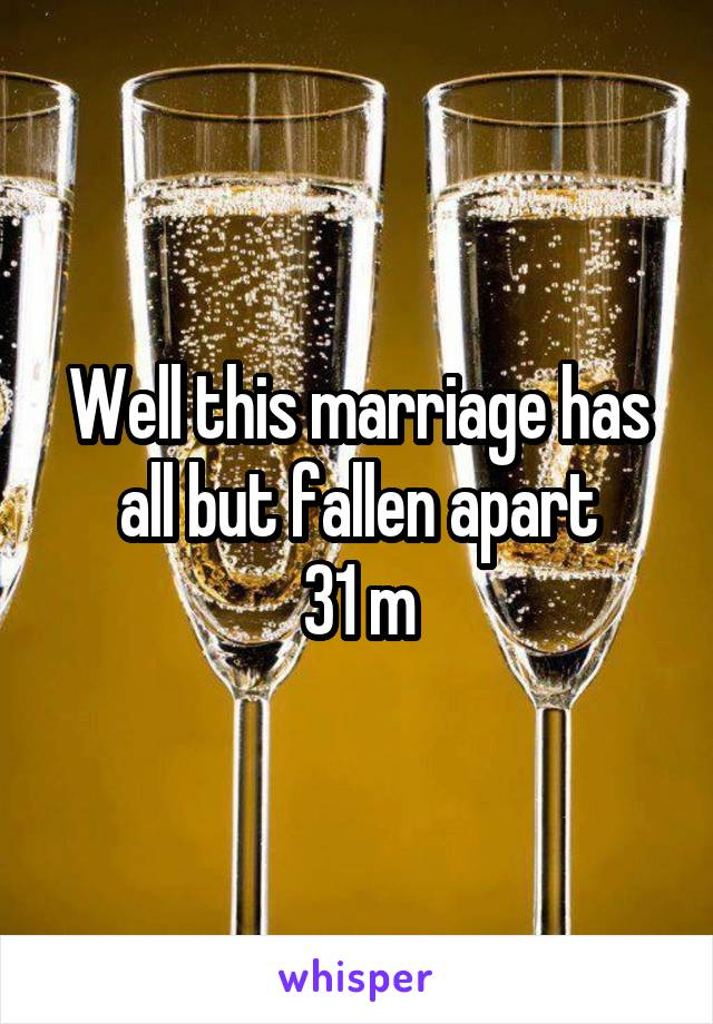 Well this marriage has all but fallen apart 31 m