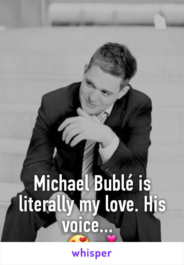 Michael Bublé is literally my love. His voice...    😍💕
