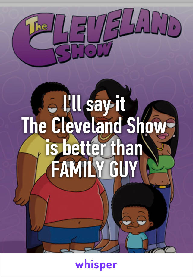 I'll say it  The Cleveland Show  is better than  FAMILY GUY
