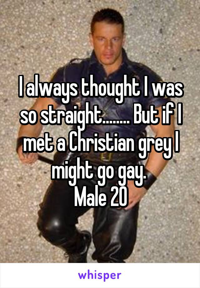 I always thought I was so straight........ But if I met a Christian grey I might go gay.  Male 20