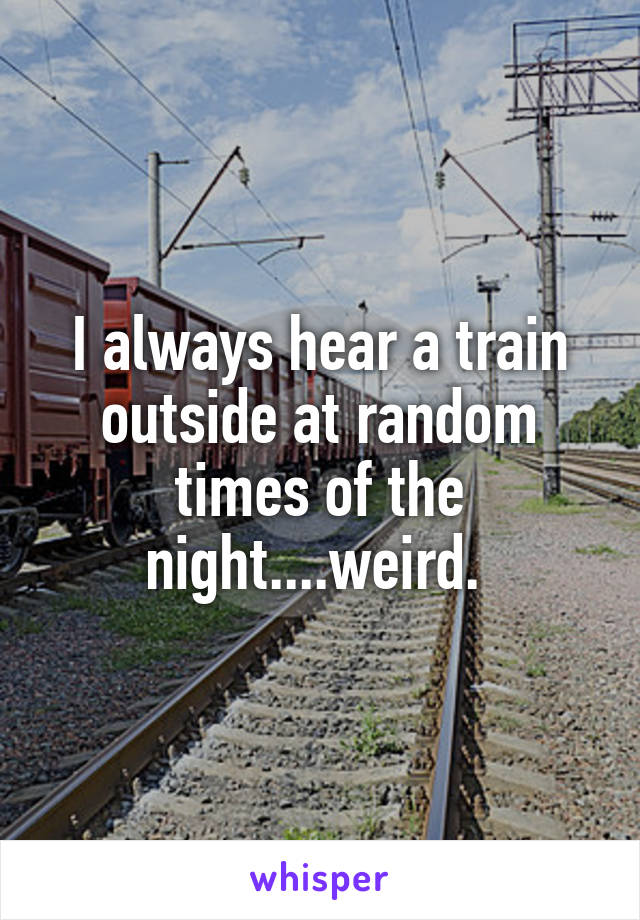 I always hear a train outside at random times of the night....weird.