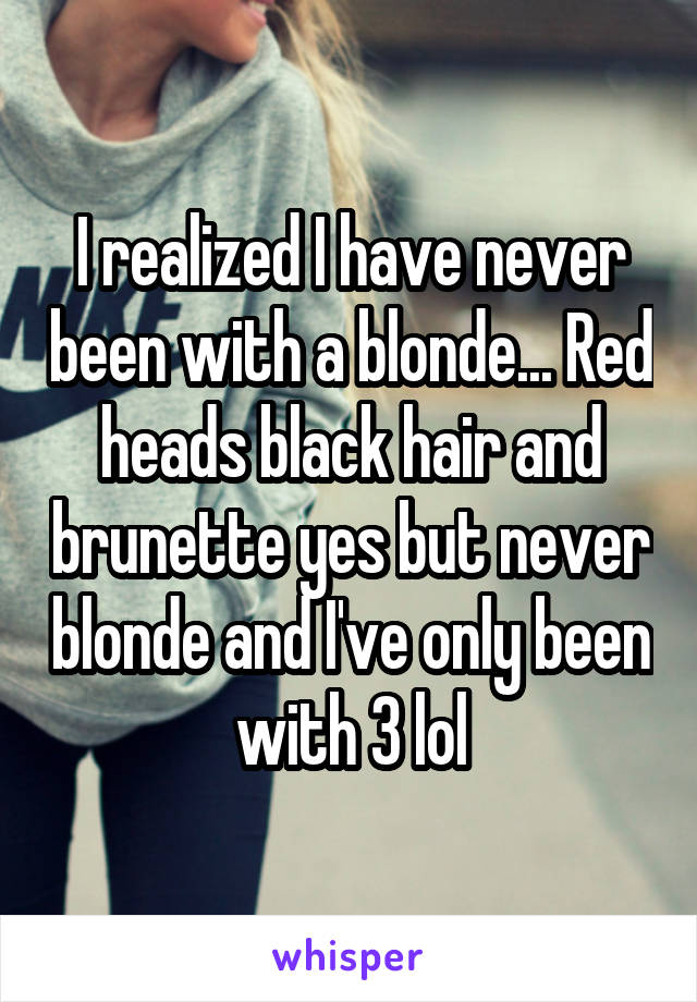 I realized I have never been with a blonde... Red heads black hair and brunette yes but never blonde and I've only been with 3 lol