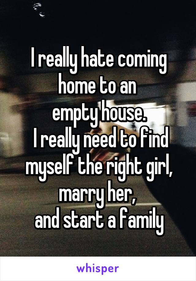 I really hate coming home to an  empty house.  I really need to find myself the right girl, marry her,  and start a family
