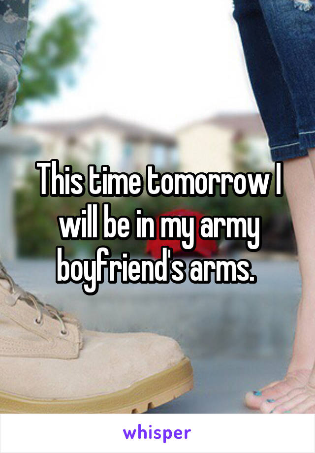 This time tomorrow I will be in my army boyfriend's arms.