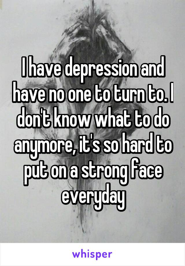 I have depression and have no one to turn to. I don't know what to do anymore, it's so hard to put on a strong face everyday
