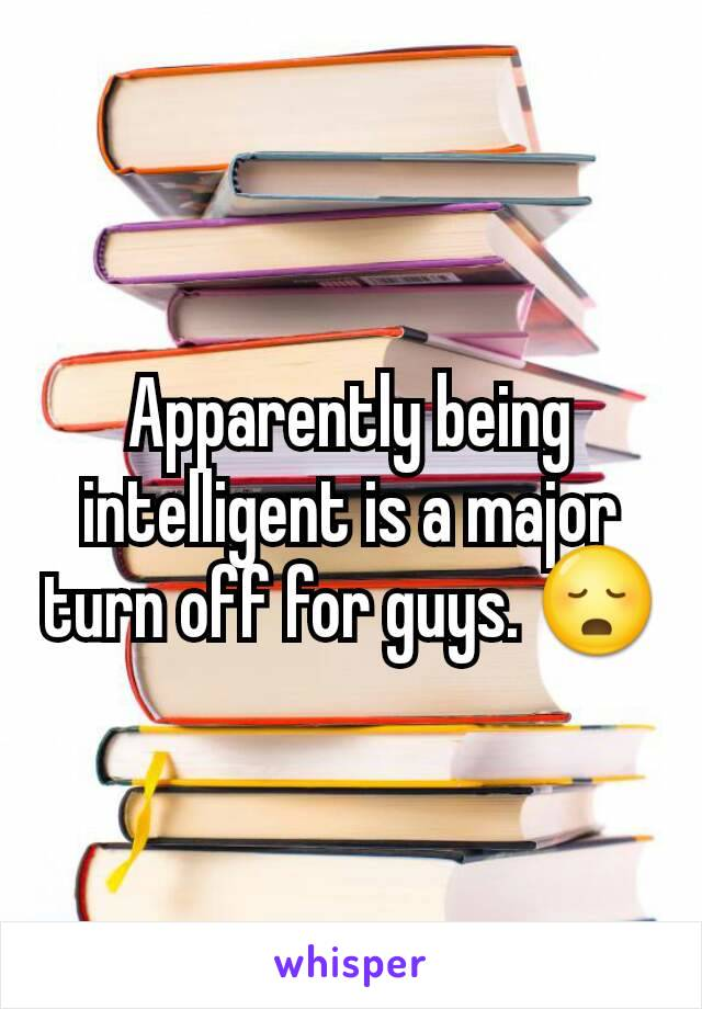 Apparently being intelligent is a major turn off for guys. 😳