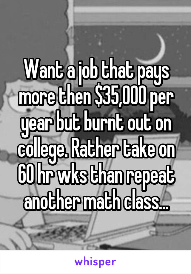 Want a job that pays more then $35,000 per year but burnt out on college. Rather take on 60 hr wks than repeat another math class...