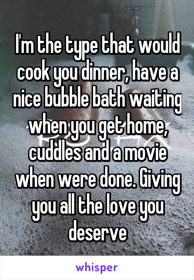 I'm the type that would cook you dinner, have a nice bubble bath waiting when you get home, cuddles and a movie when were done. Giving you all the love you deserve