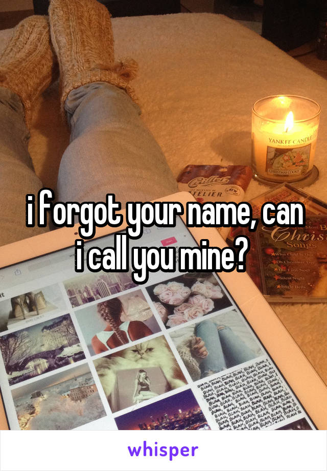 i forgot your name, can i call you mine?