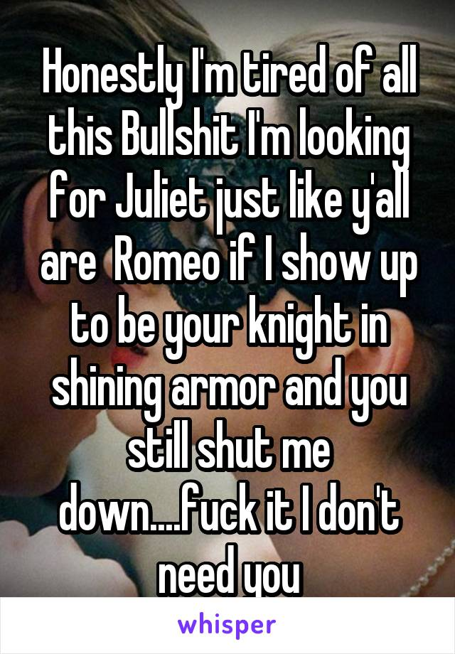 Honestly I'm tired of all this Bullshit I'm looking for Juliet just like y'all are  Romeo if I show up to be your knight in shining armor and you still shut me down....fuck it I don't need you