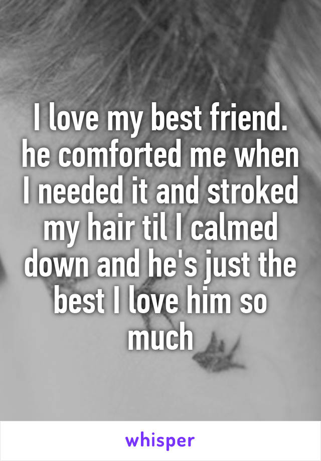 I love my best friend. he comforted me when I needed it and stroked my hair til I calmed down and he's just the best I love him so much