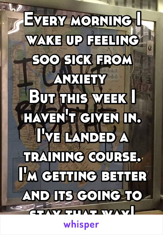 Every morning I wake up feeling soo sick from anxiety  But this week I haven't given in. I've landed a training course. I'm getting better and its going to stay that way!