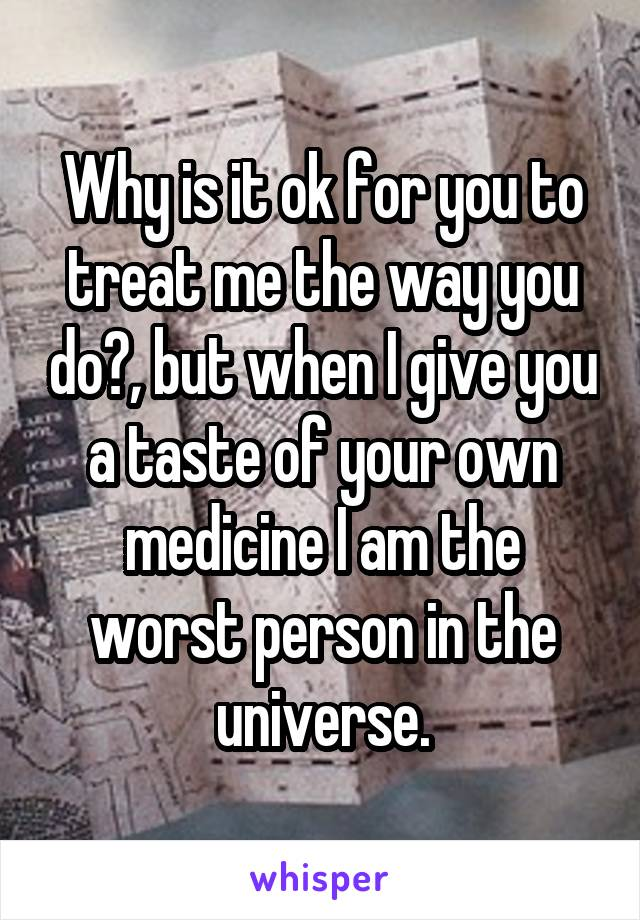 Why is it ok for you to treat me the way you do?, but when I give you a taste of your own medicine I am the worst person in the universe.