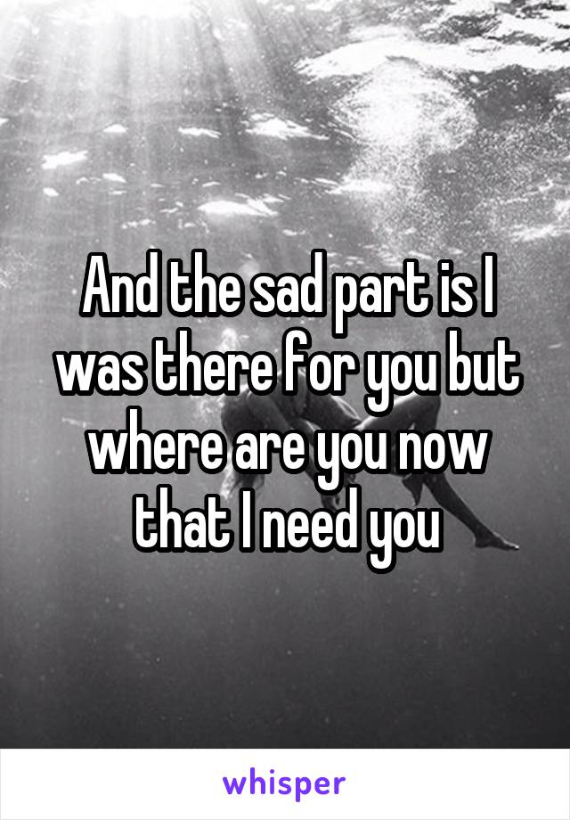 And the sad part is I was there for you but where are you now that I need you