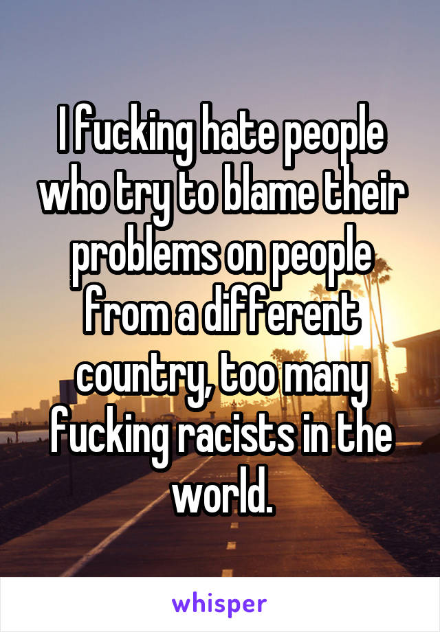 I fucking hate people who try to blame their problems on people from a different country, too many fucking racists in the world.