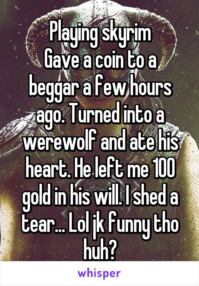 Playing skyrim Gave a coin to a beggar a few hours ago. Turned into a werewolf and ate his heart. He left me 100 gold in his will. I shed a tear... Lol jk funny tho huh?