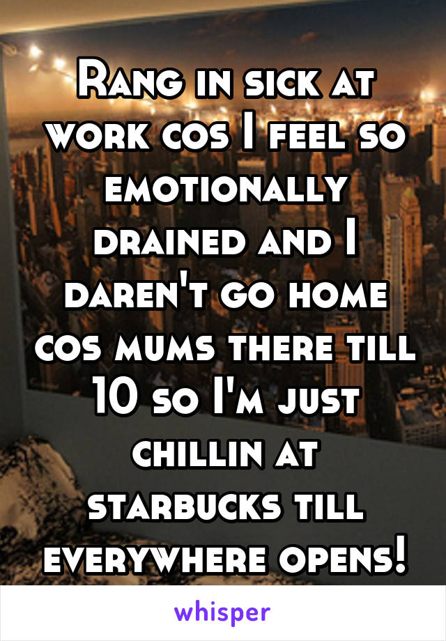 Rang in sick at work cos I feel so emotionally drained and I daren't go home cos mums there till 10 so I'm just chillin at starbucks till everywhere opens!